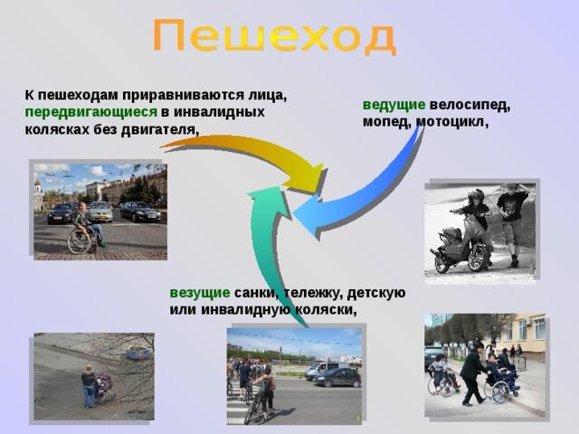 К пешеходам приравниваются лица, передвигающиеся в инвалидных колясках без двигателя, ведущие велосипед, мопед, мотоцикл, везущие санки, тележку, детскую или инвалидную коляски,