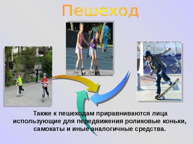 Также к пешеходам приравниваются лица  использующие для передвижения роликовые коньки, самокаты и иные аналогичные средства.