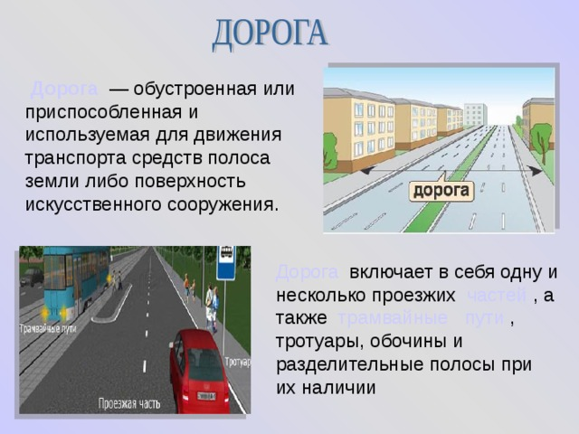 Дорога — обустроенная или приспособленная и используемая для движения транспорта средств полоса земли либо поверхность искусственного сооружения.  Дорога включает в себя одну и несколько проезжих частей , а также трамвайные  пути , тротуары, обочины и разделительные полосы при их наличии