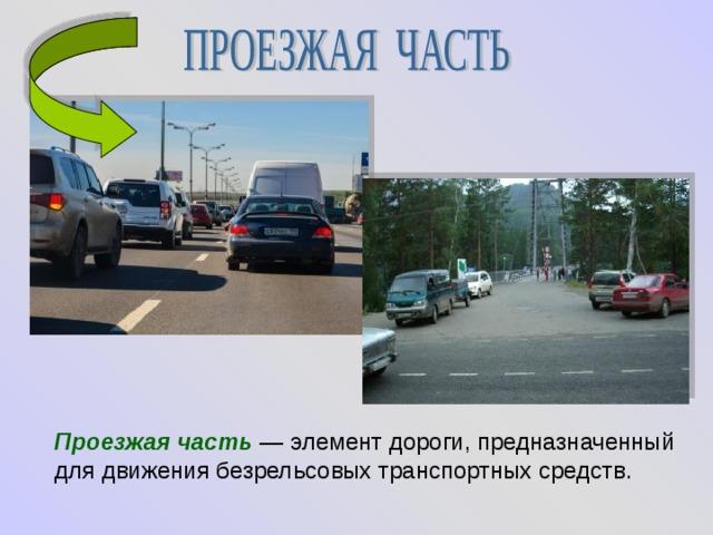 Проезжая часть  — элемент дороги, предназначенный для движения безрельсовых транспортных средств.