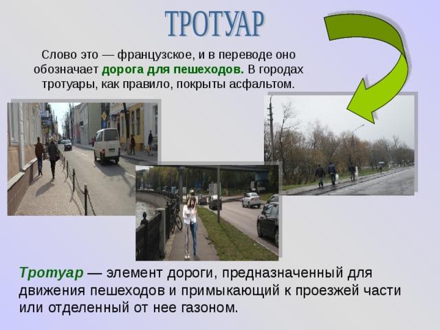 Слово это — французское, и в переводе оно обозначает дорога для пешеходов. В городах тротуары, как правило, покрыты асфальтом. Тротуар  — элемент дороги, предназначенный для движения пешеходов и примыкающий к проезжей части или отделенный от нее газоном.