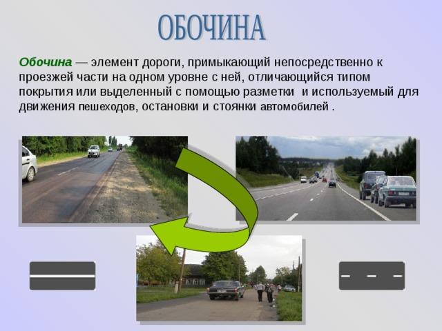Обочина  — элемент дороги, примыкающий непосредственно к проезжей части на одном уровне с ней, отличающийся типом покрытия или выделенный с помощью разметки и используемый для движения пешеходов , остановки и стоянки автомобилей .