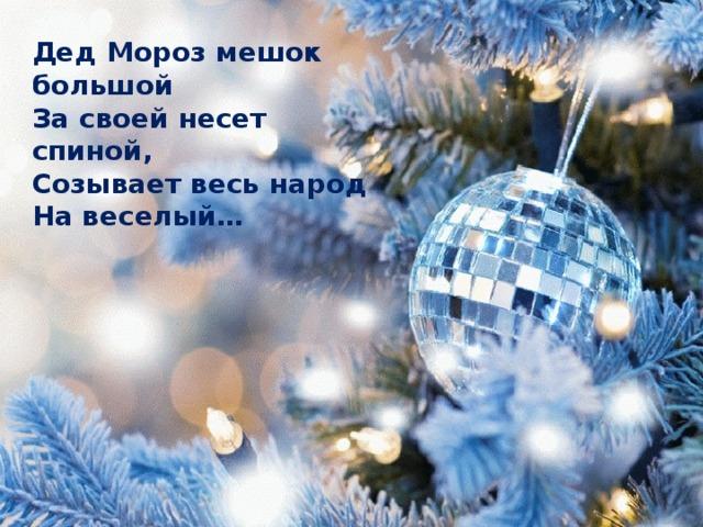 Дед Мороз мешок большой За своей несет спиной, Созывает весь народ На веселый…
