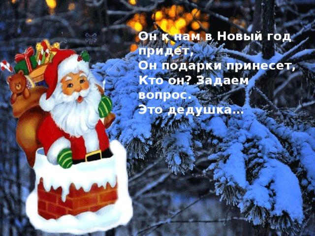 Он к нам в Новый год придет, Он подарки принесет, Кто он? Задаем вопрос. Это дедушка…