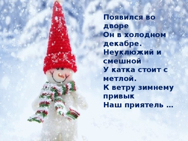 Появился во дворе Он в холодном декабре. Неуклюжий и смешной У катка стоит с метлой. К ветру зимнему привык Наш приятель …