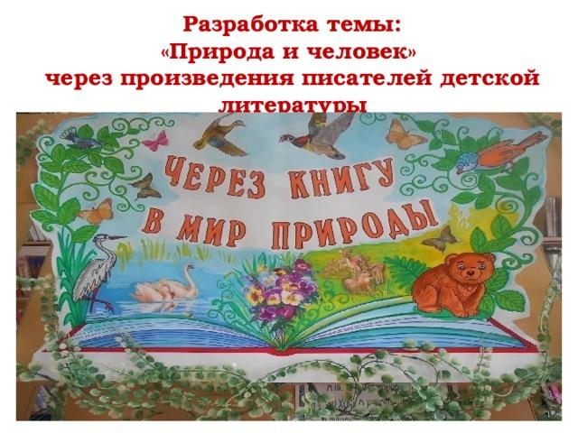 Разработка темы:  «Природа и человек»  через произведения писателей детской литературы