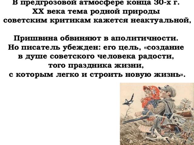 В предгрозовой атмосфере конца 30-х г.  ХХ века тема родной природы  советским критикам кажется неактуальной,  Пришвина обвиняют в аполитичности.  Но писатель убежден: его цель, «создание  в душе советского человека радости,  того праздника жизни,  с которым легко и строить новую жизнь».