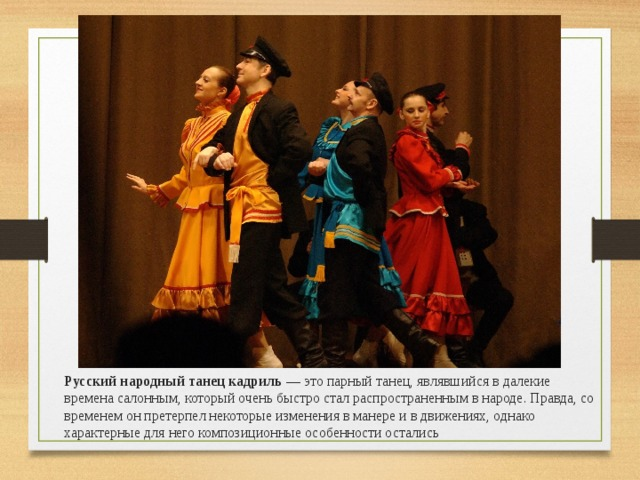 Русский народный танец кадриль — это парный танец, являвшийся в далекие времена салонным, который очень быстро стал распространенным в народе. Правда, со временем он претерпел некоторые изменения в манере и в движениях, однако характерные для него композиционные особенности остались