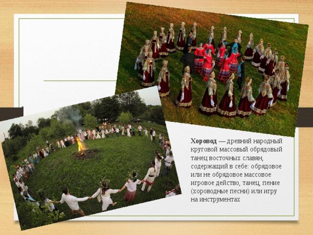 Хоровод — древний народный круговой массовый обрядовый танец восточных славян, содержащий в себе: обрядовое или не обрядовое массовое игровое действо, танец, пение (хороводные песни) или игру на инструментах