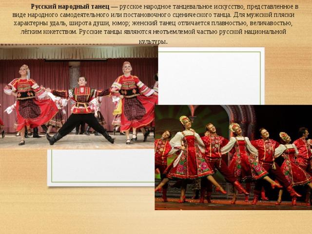 Русский народный танец — русскоенародное танцевальное искусство, представленное в виде народного самодеятельного или постановочного сценического танца. Для мужской пляски характерны удаль, широта души, юмор; женский танец отличается плавностью, величавостью, лёгким кокетством.  Русские танцы являются неотъемлемой частью русской национальной культуры .