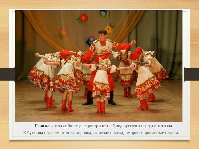 Пляска – это наиболее распространенный вид русского народного танца. К Русским пляскам относят хоровод, игровые пляски, импровизированные пляски.