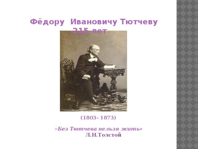 Фёдору Ивановичу Тютчеву - 215 лет  (1803- 1873) « Без Тютчева нельзя жить»  Л.Н.Толстой