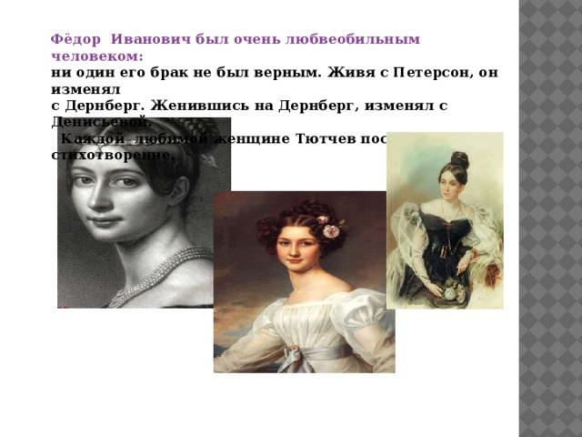 Фёдор Иванович был очень любвеобильным человеком: ни один его брак не был верным. Живя с Петерсон, он изменял с Дернберг. Женившись на Дернберг, изменял с Денисьевой.  Каждой любимой женщине Тютчев посвятил стихотворение.