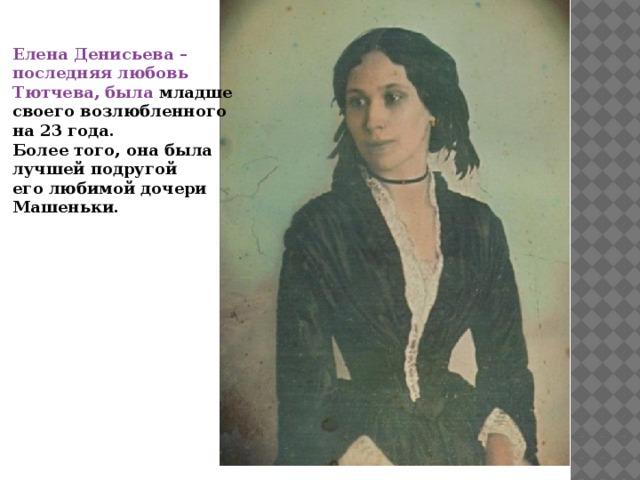 Елена Денисьева – последняя любовь Тютчева, была младше своего возлюбленного на 23 года. Более того, она была лучшей подругой его любимой дочери Машеньки.