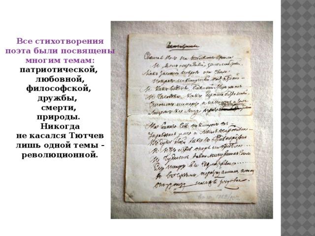 Все стихотворения поэта были посвящены многим темам: патриотической, любовной, философской, дружбы, смерти, природы. Никогда не касался Тютчев лишь одной темы - революционной.