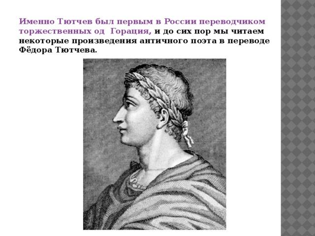 Именно Тютчев был первым в России переводчиком торжественных од Горация, и  до сих пор мы читаем некоторые произведения античного поэта в переводе Фёдора Тютчева.