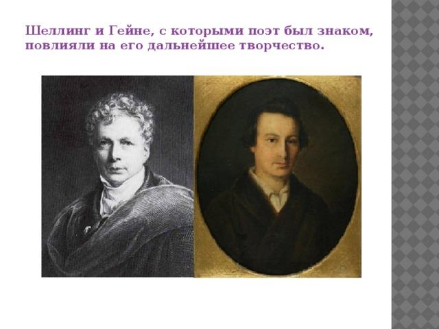 Шеллинг и Гейне, с которыми поэт был знаком, повлияли на его дальнейшее творчество.