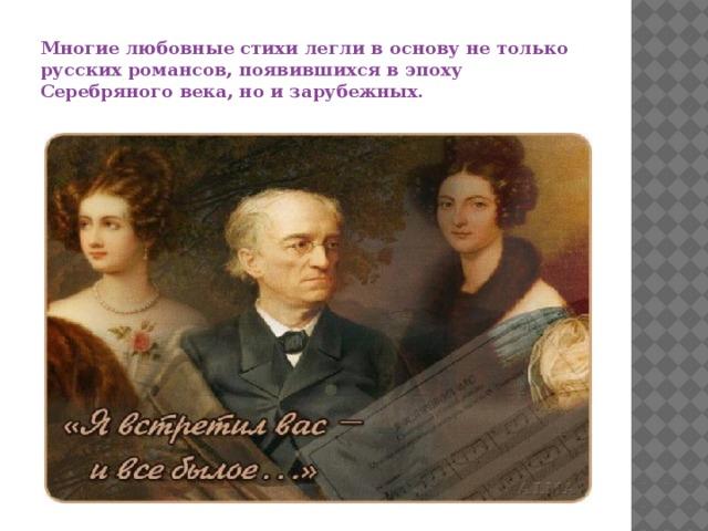 Многие любовные стихи легли в основу не только русских романсов, появившихся в эпоху Серебряного века, но и зарубежных.