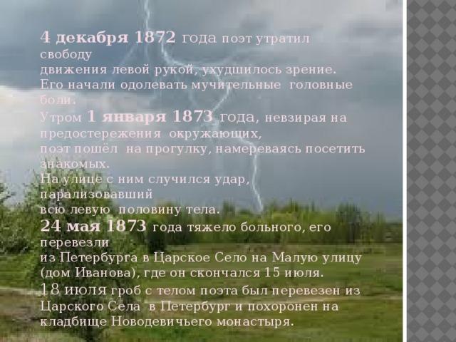 4 декабря 1872 года поэт утратил свободу движения левой рукой, ухудшилось зрение. Его начали одолевать мучительные головные боли. Утром 1 января 1873 года, невзирая на предостережения окружающих, поэт пошёл на прогулку, намереваясь посетить знакомых. На улице с ним случился удар, парализовавший всю левую половину тела. 24 мая  1873 года тяжело больного, его перевезли из Петербурга в Царское Село на Малую улицу (дом Иванова), где он скончался 15 июля. 18 июля гроб с телом поэта был перевезен из Царского Села в Петербург и похоронен на кладбище Новодевичьего монастыря.