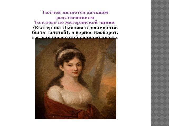 Тютчев является дальним родственником Толстого по материнской линии (Екатерина Львовна в девичестве была Толстой), а вернее наоборот, так как последний родился позже.