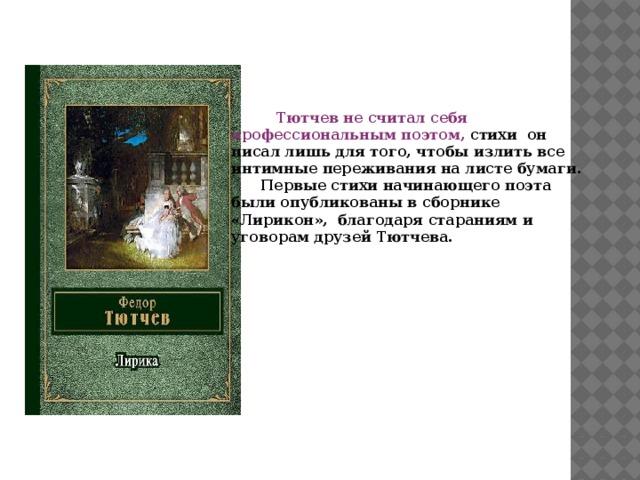 Тютчев не считал себя профессиональным поэтом, стихи он писал лишь для того, чтобы излить все интимные переживания на листе бумаги.  Первые стихи начинающего поэта были опубликованы в сборнике «Лирикон», благодаря стараниям и уговорам друзей Тютчева.