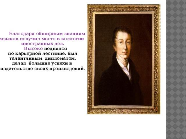 Благодаря обширным знаниям языков получил место в коллегии иностранных дел.  Высоко поднялся по карьерной лестнице, был талантливым дипломатом, делал большие успехи в издательстве своих произведений .