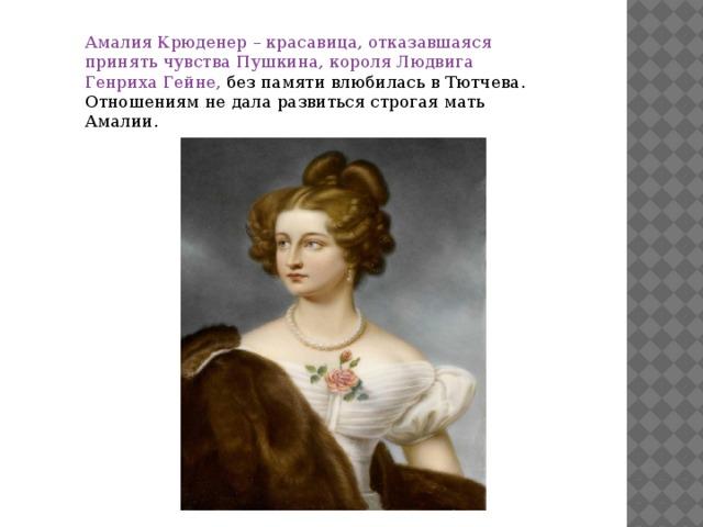 Амалия Крюденер – красавица, отказавшаяся принять чувства Пушкина, короля Людвига Генриха Гейне, без памяти влюбилась в Тютчева. Отношениям не дала развиться строгая мать Амалии.