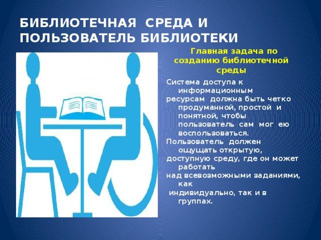 БИБЛИОТЕЧНАЯ СРЕДА И ПОЛЬЗОВАТЕЛЬ БИБЛИОТЕКИ Главная задача по созданию библиотечной среды Система доступа к информационным ресурсам должна быть четко продуманной,  простой и понятной, чтобы пользователь  сам мог ею воспользоваться. Пользователь должен ощущать открытую, доступную среду, где он может работать над всевозможными заданиями, как  индивидуально, так и в группах.