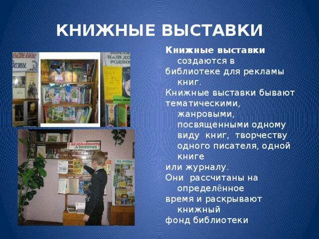 КНИЖНЫЕ ВЫСТАВКИ Книжные выставки создаются в библиотеке для рекламы книг. Книжные выставки бывают тематическими, жанровыми, посвященными одному виду книг,  творчеству одного писателя, одной книге или журналу. Они рассчитаны на определ ё нное время и раскрывают книжный фонд библиотеки