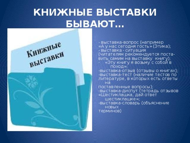 КНИЖНЫЕ ВЫСТАВКИ БЫВАЮТ… -  выставка-вопрос (например «А у нас сегодня гость» (Этика); - в ыставк а -  ситуация (читателям рекомендуется поста- вить самим на выставку книгу); «Эту книгу я возьму с собой в  поход»; -выставка-отзыв (отзывы о книгах); -выставка-тест (наличие тестов по литературе, в которых есть ответы на поставленные вопросы); -выставка-диспут (тетрадь отзывов «Шестиклашка, дай ответ шестиклашке»; -выставка-словарь (объяснение новых терминов)