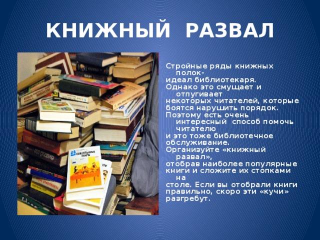 КНИЖНЫЙ РАЗВАЛ Стройные ряды книжных полок- идеал библиотекаря. Однако это смущает и отпугивает некоторых читателей, которые боятся нарушить порядок. Поэтому есть очень интересный способ помочь читателю и это тоже библиотечное обслуживание. Организуйте «книжный развал», отобрав наиболее популярные книги и сложите их стопками на столе. Если вы отобрали книги правильно, скоро эти «кучи» разгребут.