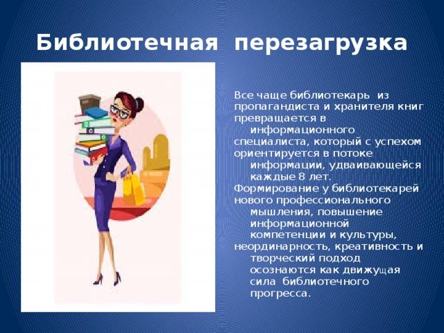 Библиотечная перезагрузка Все чаще библиотекарь из пропагандиста и хранителя книг превращается в информационного специалиста, который с успехом ориентируется в потоке информации, удваивающейся каждые 8  лет. Формирование у библиотекарей нового профессионального мышления, повышение информационной компетенции и культуры, неординарность, креативность и творческий подход осознаются как движу щ ая сила библиотечного прогресса.