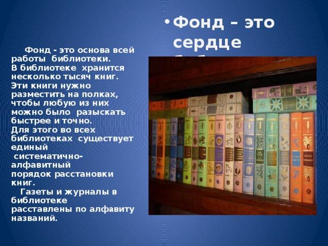Фонд – это сердце библиотеки Фонд – это сердце библиотеки Фонд – это сердце библиотеки  Фонд  - это основа всей работы библиотеки. В библиотеке хранится несколько тысяч книг. Эти книги нужно разместить на полках,  чтобы любую из них можно было разыскать быстрее и точно. Для этого во всех библиотеках существует единый  систематично-алфавитный порядок расстановки книг.  Газеты и журналы в библиотеке расставлены по алф а виту названий.