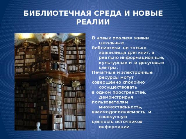 БИБЛИОТЕЧНАЯ СРЕДА И НОВЫЕ РЕАЛИИ В новых реалиях жизни школьные библиотеки не только хранилища для книг, а  реально информационные, культурные и  и досуговые центры. Печатные и электронные ресурсы могут совершенно спокойно сосуществовать в одном пространстве, демонстрируя пользователям множественность, взаимодополняемость и совокупную ценность источников информации.