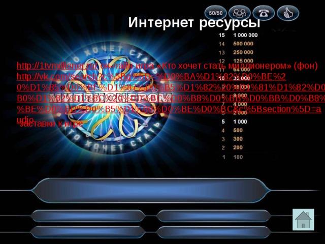 Интернет ресурсы http://1tvmillioner.ru/  он-лайн игра «Кто хочет стать миллионером» (фон) http://vk.com/search?c%5Bq%5D=%D0%BA%D1%82%D0%BE%20%D1%85%D0%BE%D1%87%D0%B5%D1%82%20%D1%81%D1%82%D0%B0%D1%82%D1%8C%20%D0%BC%D0%B8%D0%BB%D0%BB%D0%B8%D0%BE%D0%BD%D0%B5%D1%80%D0%BE%D0%BC&c%5Bsection%5D=audio  заставки к игре