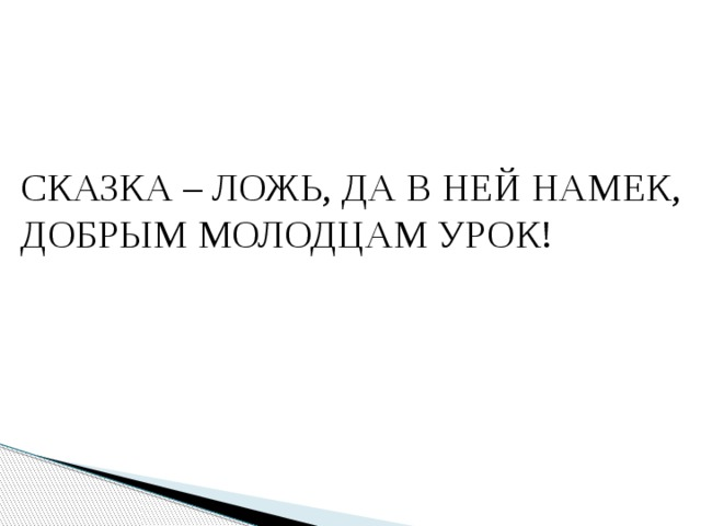 СКАЗКА – ЛОЖЬ, ДА В НЕЙ НАМЕК, ДОБРЫМ МОЛОДЦАМ УРОК!