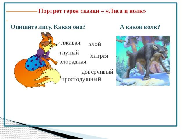 Портрет героя сказки – «Лиса и волк» Опишите лису. Какая она? А какой волк? лживая злой глупый хитрая злорадная доверчивый простодушный
