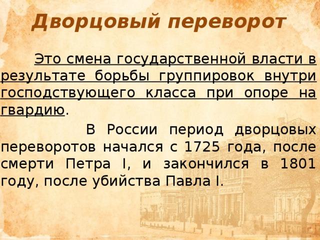 Дворцовый переворот  Это смена государственной власти в результате борьбы группировок внутри господствующего класса при опоре на гвардию .  В России период дворцовых переворотов начался с 1725 года, после смерти Петра I, и закончился в 1801 году, после убийства Павла I.