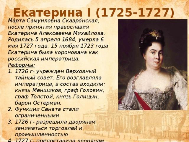 Екатерина I (1725-1727) Ма́рта Самуиловна Скавро́нская, после принятия православия Екатерина Алексеевна Михайлова. Родилась 5 апреля 1684, умерла 6 мая 1727 года. 15 ноября 1723 года Екатерина была коронована как российская императрица. Реформы: