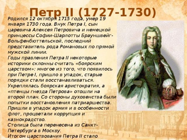 Петр II (1727-1730) Родился 12 октября 1715 года, умер 19 января 1730 года. ВнукПетра I, сын царевичаАлексея Петровичаи немецкой принцессыСофии-Шарлотты Брауншвейг-Вольфенбюттельской, последний представитель родаРомановыхпо прямой мужской линии. Годы правления Петра II некоторые историки склонны считать «боярским царством»: многое из того, что появилось при Петре I, пришло в упадок, старые порядки стали восстанавливаться. Укреплялась боярская аристократия, а «птенцы гнезда Петрова» отошли на второй план. Со стороны духовенства были попытки восстановления патриаршества. Пришли в упадок армия и в особенности флот, процветали коррупция и казнокрадство. Столицабыла перенесенаизСанкт-ПетербургавМоскву. Итогом царствования Петра II стало усиление влияния Верховного тайного совета.