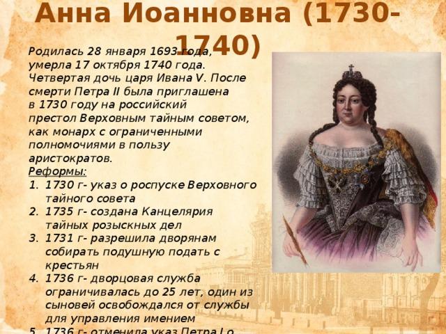 Анна Иоанновна (1730-1740) Родилась 28 января 1693 года, умерла 17 октября 1740 года. Четвертая дочь царяИвана V. После смертиПетра IIбыла приглашена в1730 годуна российский престолВерховным тайным советом, как монарх с ограниченными полномочиями в пользу аристократов. Реформы: 1730 г- указ о роспуске Верховного тайного совета 1735 г- создана Канцелярия тайных розыскных дел 1731 г- разрешила дворянам собирать подушную подать с крестьян 1736 г- дворцовая служба ограничивалась до 25 лет, один из сыновей освобождался от службы для управления имением 1736 г- отменила указ Петра I о единонаследии