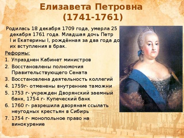Елизавета Петровна  (1741-1761)  Родилась 18 декабря 1709 года, умерла 25 декабря 1761 года. Младшая дочьПетр IиЕкатерины I, рождённая за два года до их вступления в брак. Реформы: