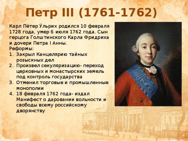 Петр III (1761-1762) Карл Пе́тер У́льрих родился 10 февраля 1728 года, умер 6 июля 1762 года. Сын герцога Голштинского Карла Фридриха и дочери Петра I Анны. Реформы: