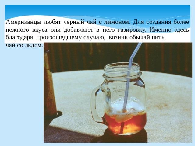 Американцы любят черный чай с лимоном. Для создания более нежного вкуса они добавляют в него газировку. Именно здесь благодаря произошедшему случаю, возник обычай пить чай со льдом.