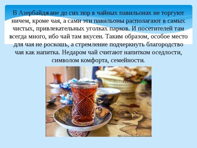 В Азербайджане до сих пор в чайных павильонах не торгуют ничем, кроме чая, а сами эти павильоны располагают в самых чистых, привлекательных уголках парков. И посетителей там всегда много, ибо чай там вкусен. Таким образом, особое место для чая не роскошь, а стремление подчеркнуть благородство чая как напитка. Недаром чай считают напитком оседлости, символом комфорта, семейности.