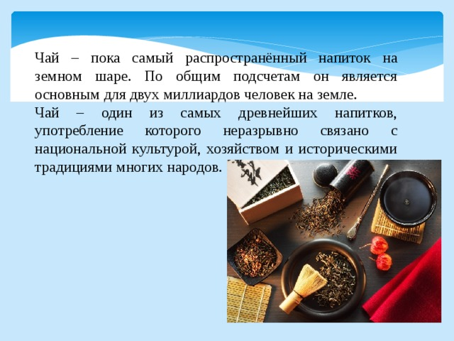 Чай – пока самый распространённый напиток на земном шаре. По общим подсчетам он является основным для двух миллиардов человек на земле. Чай – один из самых древнейших напитков, употребление которого неразрывно связано с национальной культурой, хозяйством и историческими традициями многих народов.