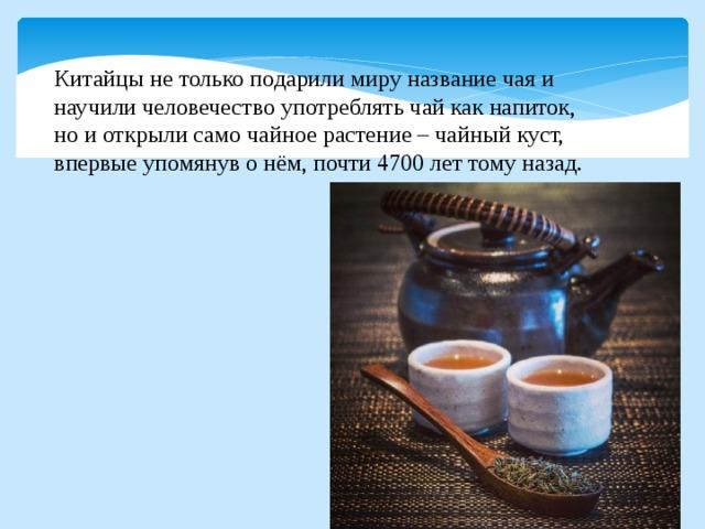 Китайцы не только подарили миру название чая и научили человечество употреблять чай как напиток, но и открыли само чайное растение – чайный куст, впервые упомянув о нём, почти 4700 лет тому назад.