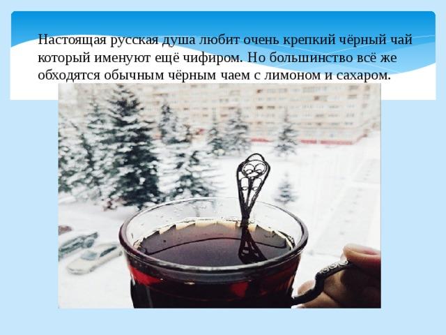 Настоящая русская душа любит очень крепкий чёрный чай который именуют ещё чифиром. Но большинство всё же обходятся обычным чёрным чаем с лимоном и сахаром.