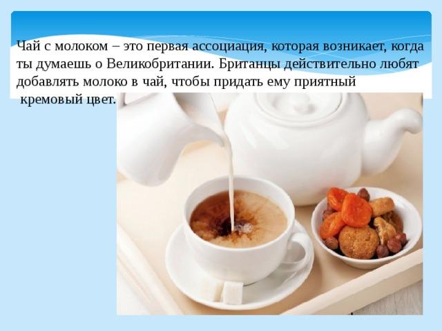 Чай с молоком – это первая ассоциация, которая возникает, когда ты думаешь о Великобритании. Британцы действительно любят добавлять молоко в чай, чтобы придать ему приятный  кремовый цвет.