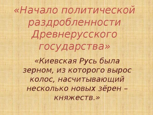 «Начало политической раздробленности Древнерусского государства» «Киевская Русь была зерном, из которого вырос колос, насчитывающий несколько новых зёрен – княжеств.»